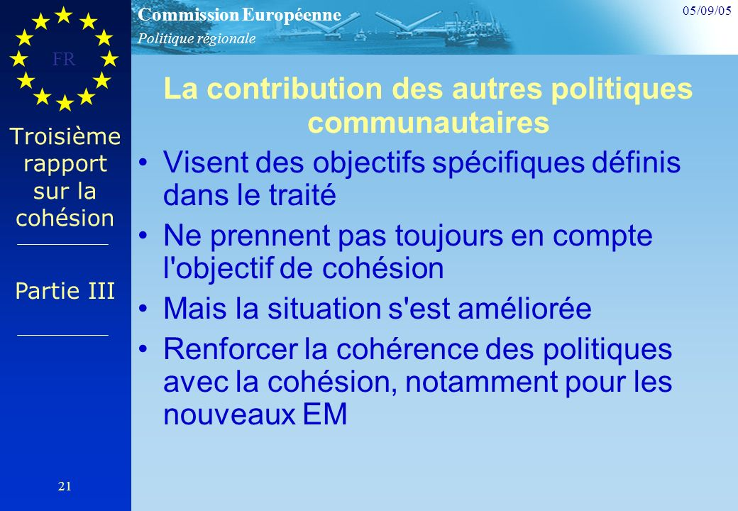 Politique régionale Commission Européenne 05/09/05 FR 21 Troisième rapport sur la cohésion La contribution des autres politiques communautaires Visent des objectifs spécifiques définis dans le traité Ne prennent pas toujours en compte l objectif de cohésion Mais la situation s est améliorée Renforcer la cohérence des politiques avec la cohésion, notamment pour les nouveaux EM Partie III