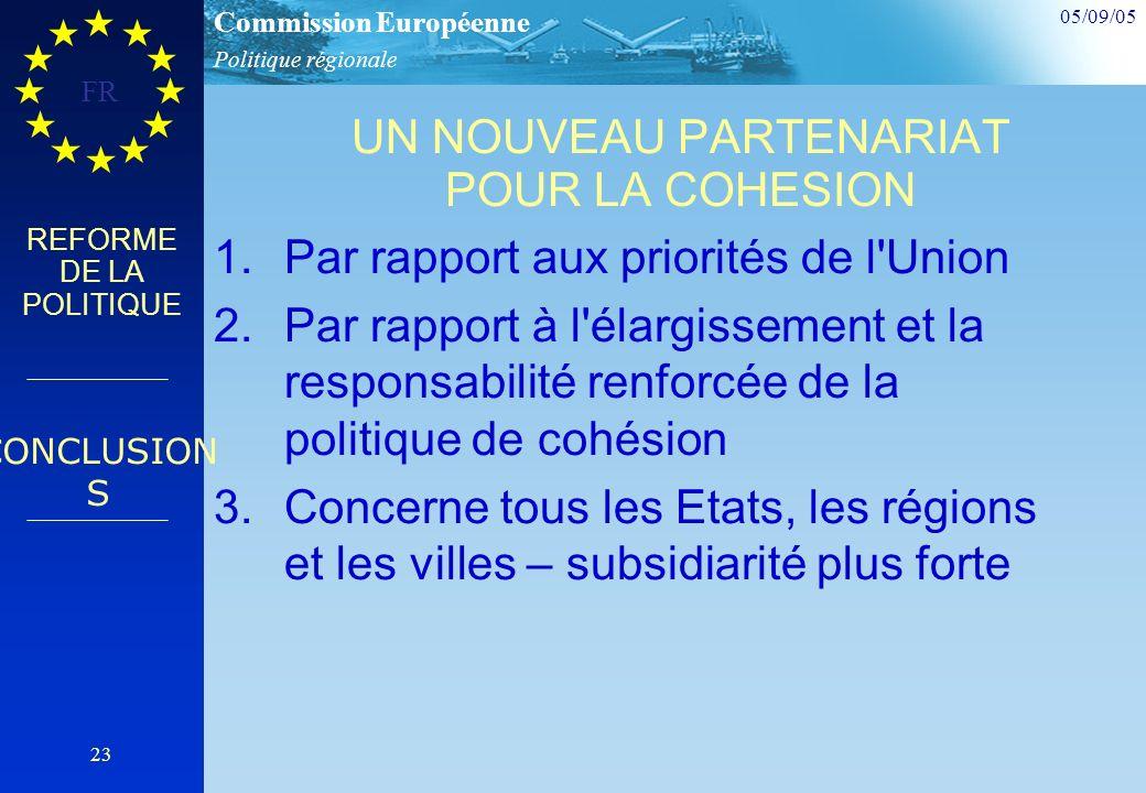 Politique régionale Commission Européenne 05/09/05 FR 23 REFORME DE LA POLITIQUE UN NOUVEAU PARTENARIAT POUR LA COHESION 1.Par rapport aux priorités de l Union 2.Par rapport à l élargissement et la responsabilité renforcée de la politique de cohésion 3.Concerne tous les Etats, les régions et les villes – subsidiarité plus forte CONCLUSION S