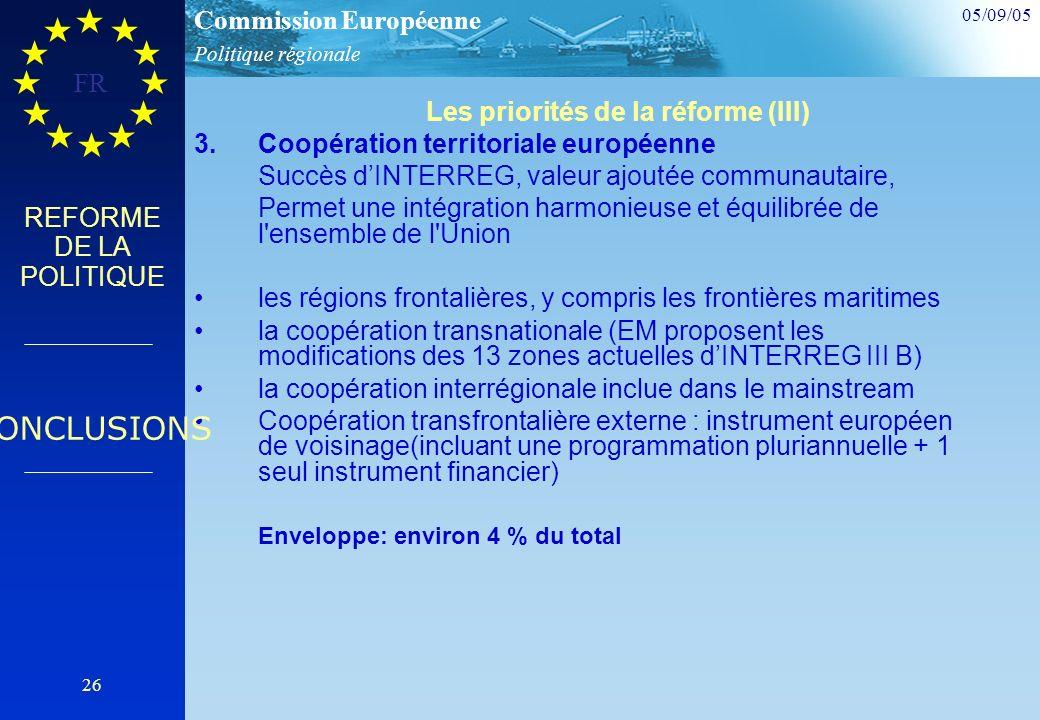 Politique régionale Commission Européenne 05/09/05 FR 26 REFORME DE LA POLITIQUE Les priorités de la réforme (III) 3.Coopération territoriale européenne Succès dINTERREG, valeur ajoutée communautaire, Permet une intégration harmonieuse et équilibrée de l ensemble de l Union les régions frontalières, y compris les frontières maritimes la coopération transnationale (EM proposent les modifications des 13 zones actuelles dINTERREG III B) la coopération interrégionale inclue dans le mainstream Coopération transfrontalière externe : instrument européen de voisinage(incluant une programmation pluriannuelle + 1 seul instrument financier) Enveloppe: environ 4 % du total CONCLUSIONS