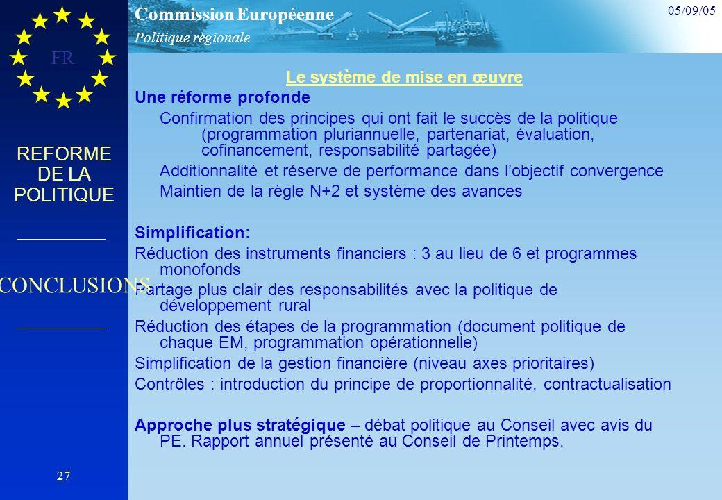 Politique régionale Commission Européenne 05/09/05 FR 27 REFORME DE LA POLITIQUE Le système de mise en œuvre Une réforme profonde Confirmation des principes qui ont fait le succès de la politique (programmation pluriannuelle, partenariat, évaluation, cofinancement, responsabilité partagée) Additionnalité et réserve de performance dans lobjectif convergence Maintien de la règle N+2 et système des avances Simplification: Réduction des instruments financiers : 3 au lieu de 6 et programmes monofonds Partage plus clair des responsabilités avec la politique de développement rural Réduction des étapes de la programmation (document politique de chaque EM, programmation opérationnelle) Simplification de la gestion financière (niveau axes prioritaires) Contrôles : introduction du principe de proportionnalité, contractualisation Approche plus stratégique – débat politique au Conseil avec avis du PE.