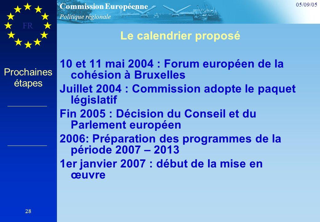 Politique régionale Commission Européenne 05/09/05 FR 28 Prochaines étapes Le calendrier proposé 10 et 11 mai 2004 : Forum européen de la cohésion à Bruxelles Juillet 2004 : Commission adopte le paquet législatif Fin 2005 : Décision du Conseil et du Parlement européen 2006: Préparation des programmes de la période 2007 – 2013 1er janvier 2007 : début de la mise en œuvre