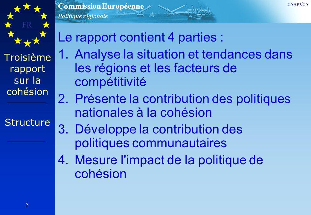 Politique régionale Commission Européenne 05/09/05 FR 3 Troisième rapport sur la cohésion Le rapport contient 4 parties : 1.Analyse la situation et tendances dans les régions et les facteurs de compétitivité 2.Présente la contribution des politiques nationales à la cohésion 3.Développe la contribution des politiques communautaires 4.Mesure l impact de la politique de cohésion Structure