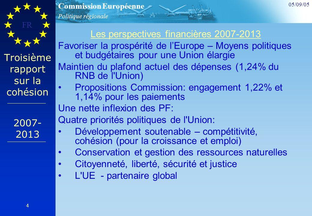 Politique régionale Commission Européenne 05/09/05 FR 4 Troisième rapport sur la cohésion Les perspectives financières 2007-2013 Favoriser la prospérité de lEurope – Moyens politiques et budgétaires pour une Union élargie Maintien du plafond actuel des dépenses (1,24% du RNB de l Union) Propositions Commission: engagement 1,22% et 1,14% pour les paiements Une nette inflexion des PF: Quatre priorités politiques de l Union: Développement soutenable – compétitivité, cohésion (pour la croissance et emploi) Conservation et gestion des ressources naturelles Citoyenneté, liberté, sécurité et justice L UE - partenaire global 2007- 2013