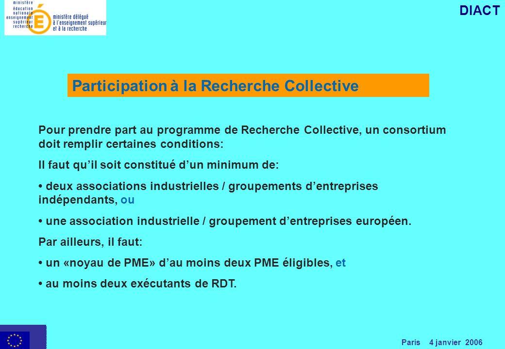 Paris 4 janvier 2006 DIACT Pour prendre part au programme de Recherche Collective, un consortium doit remplir certaines conditions: Il faut quil soit constitué dun minimum de: deux associations industrielles / groupements dentreprises indépendants, ou une association industrielle / groupement dentreprises européen.