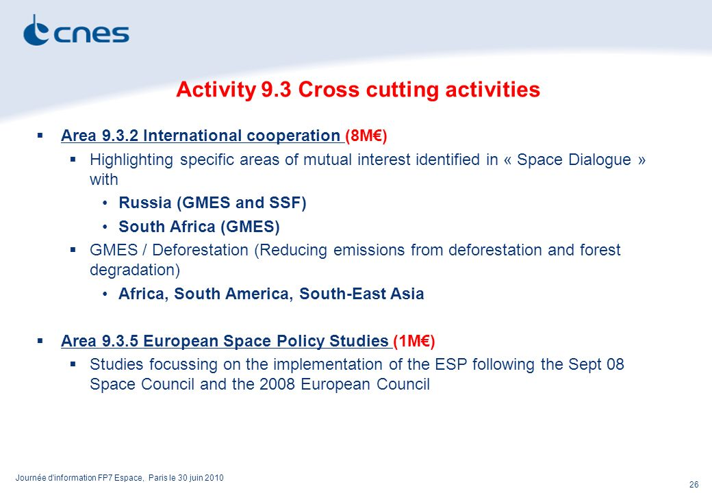 Journée d information FP7 Espace, Paris le 30 juin 2010 26 Activity 9.3 Cross cutting activities Area 9.3.2 International cooperation (8M) Highlighting specific areas of mutual interest identified in « Space Dialogue » with Russia (GMES and SSF) South Africa (GMES) GMES / Deforestation (Reducing emissions from deforestation and forest degradation) Africa, South America, South-East Asia Area 9.3.5 European Space Policy Studies (1M) Studies focussing on the implementation of the ESP following the Sept 08 Space Council and the 2008 European Council
