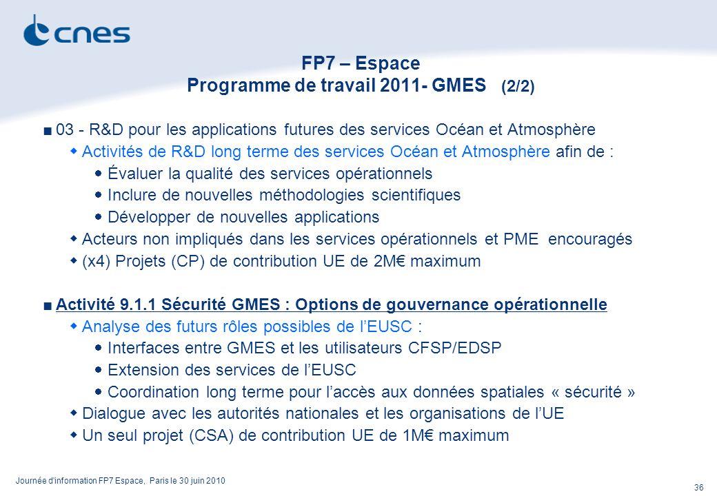 Journée d information FP7 Espace, Paris le 30 juin 2010 36 FP7 – Espace Programme de travail 2011- GMES (2/2) 03 - R&D pour les applications futures des services Océan et Atmosphère Activités de R&D long terme des services Océan et Atmosphère afin de : Évaluer la qualité des services opérationnels Inclure de nouvelles méthodologies scientifiques Développer de nouvelles applications Acteurs non impliqués dans les services opérationnels et PME encouragés (x4) Projets (CP) de contribution UE de 2M maximum Activité 9.1.1 Sécurité GMES : Options de gouvernance opérationnelle Analyse des futurs rôles possibles de lEUSC : Interfaces entre GMES et les utilisateurs CFSP/EDSP Extension des services de lEUSC Coordination long terme pour laccès aux données spatiales « sécurité » Dialogue avec les autorités nationales et les organisations de lUE Un seul projet (CSA) de contribution UE de 1M maximum