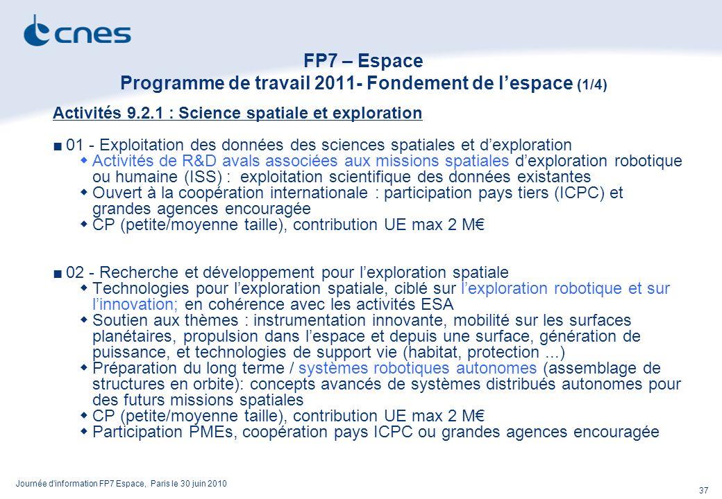 Journée d information FP7 Espace, Paris le 30 juin 2010 37 FP7 – Espace Programme de travail 2011- Fondement de lespace (1/4) Activités 9.2.1 : Science spatiale et exploration 01 - Exploitation des données des sciences spatiales et dexploration Activités de R&D avals associées aux missions spatiales dexploration robotique ou humaine (ISS) : exploitation scientifique des données existantes Ouvert à la coopération internationale : participation pays tiers (ICPC) et grandes agences encouragée CP (petite/moyenne taille), contribution UE max 2 M 02 - Recherche et développement pour lexploration spatiale Technologies pour lexploration spatiale, ciblé sur lexploration robotique et sur linnovation; en cohérence avec les activités ESA Soutien aux thèmes : instrumentation innovante, mobilité sur les surfaces planétaires, propulsion dans lespace et depuis une surface, génération de puissance, et technologies de support vie (habitat, protection...) Préparation du long terme / systèmes robotiques autonomes (assemblage de structures en orbite): concepts avancés de systèmes distribués autonomes pour des futurs missions spatiales CP (petite/moyenne taille), contribution UE max 2 M Participation PMEs, coopération pays ICPC ou grandes agences encouragée