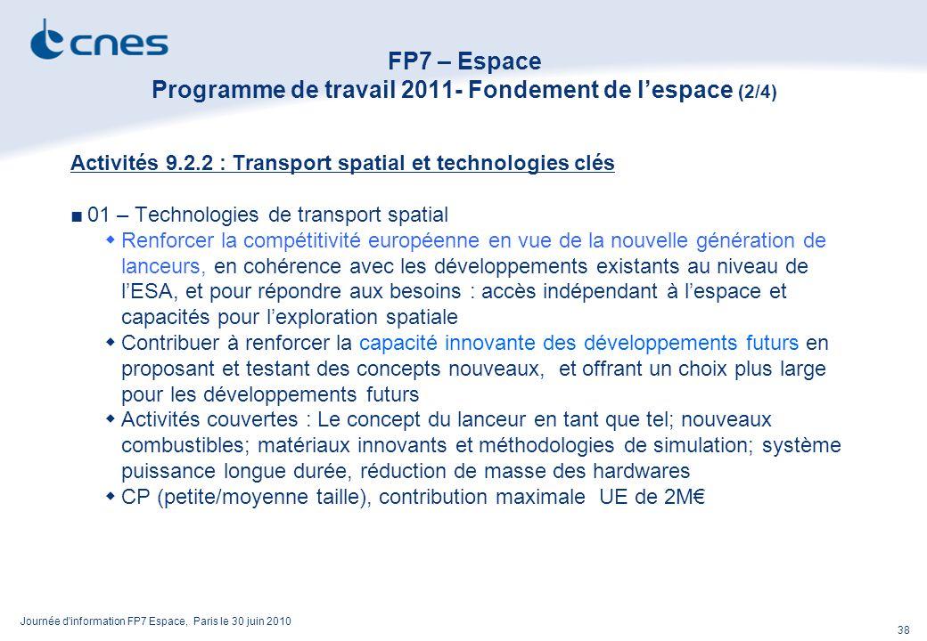 Journée d information FP7 Espace, Paris le 30 juin 2010 38 FP7 – Espace Programme de travail 2011- Fondement de lespace (2/4) Activités 9.2.2 : Transport spatial et technologies clés 01 – Technologies de transport spatial Renforcer la compétitivité européenne en vue de la nouvelle génération de lanceurs, en cohérence avec les développements existants au niveau de lESA, et pour répondre aux besoins : accès indépendant à lespace et capacités pour lexploration spatiale Contribuer à renforcer la capacité innovante des développements futurs en proposant et testant des concepts nouveaux, et offrant un choix plus large pour les développements futurs Activités couvertes : Le concept du lanceur en tant que tel; nouveaux combustibles; matériaux innovants et méthodologies de simulation; système puissance longue durée, réduction de masse des hardwares CP (petite/moyenne taille), contribution maximale UE de 2M
