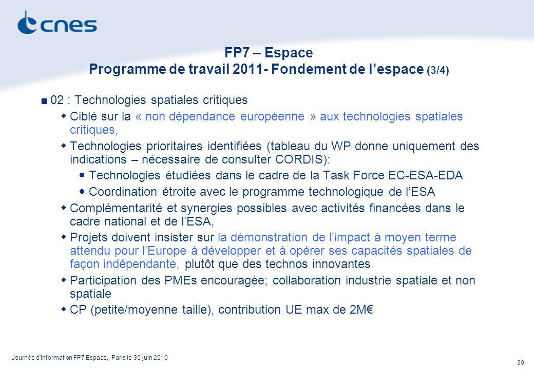 Journée d information FP7 Espace, Paris le 30 juin 2010 39 FP7 – Espace Programme de travail 2011- Fondement de lespace (3/4) 02 : Technologies spatiales critiques Ciblé sur la « non dépendance européenne » aux technologies spatiales critiques, Technologies prioritaires identifiées (tableau du WP donne uniquement des indications – nécessaire de consulter CORDIS): Technologies étudiées dans le cadre de la Task Force EC-ESA-EDA Coordination étroite avec le programme technologique de lESA Complémentarité et synergies possibles avec activités financées dans le cadre national et de lESA, Projets doivent insister sur la démonstration de limpact à moyen terme attendu pour lEurope à développer et à opérer ses capacités spatiales de façon indépendante, plutôt que des technos innovantes Participation des PMEs encouragée; collaboration industrie spatiale et non spatiale CP (petite/moyenne taille), contribution UE max de 2M