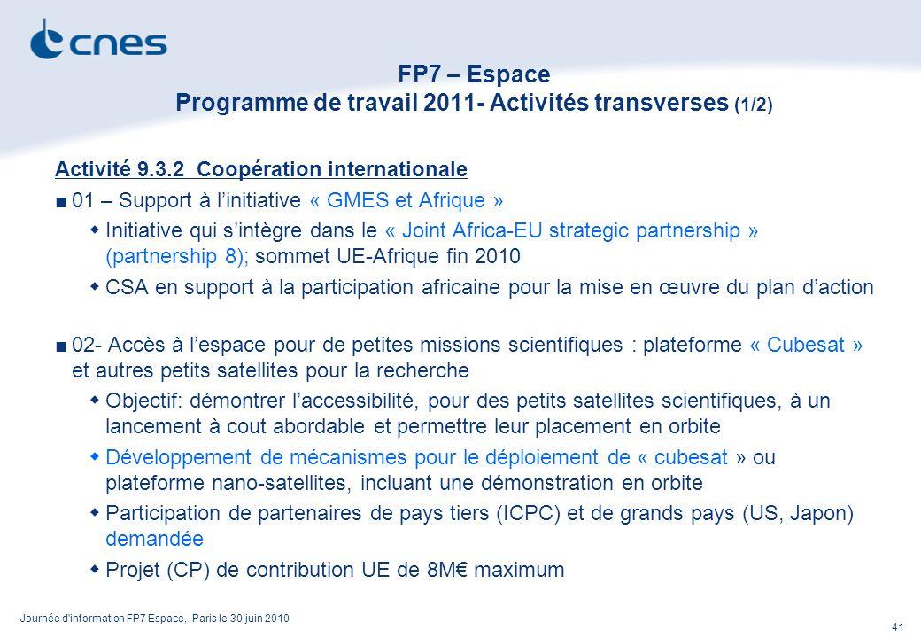 Journée d information FP7 Espace, Paris le 30 juin 2010 41 FP7 – Espace Programme de travail 2011- Activités transverses (1/2) Activité 9.3.2 Coopération internationale 01 – Support à linitiative « GMES et Afrique » Initiative qui sintègre dans le « Joint Africa-EU strategic partnership » (partnership 8); sommet UE-Afrique fin 2010 CSA en support à la participation africaine pour la mise en œuvre du plan daction 02- Accès à lespace pour de petites missions scientifiques : plateforme « Cubesat » et autres petits satellites pour la recherche Objectif: démontrer laccessibilité, pour des petits satellites scientifiques, à un lancement à cout abordable et permettre leur placement en orbite Développement de mécanismes pour le déploiement de « cubesat » ou plateforme nano-satellites, incluant une démonstration en orbite Participation de partenaires de pays tiers (ICPC) et de grands pays (US, Japon) demandée Projet (CP) de contribution UE de 8M maximum