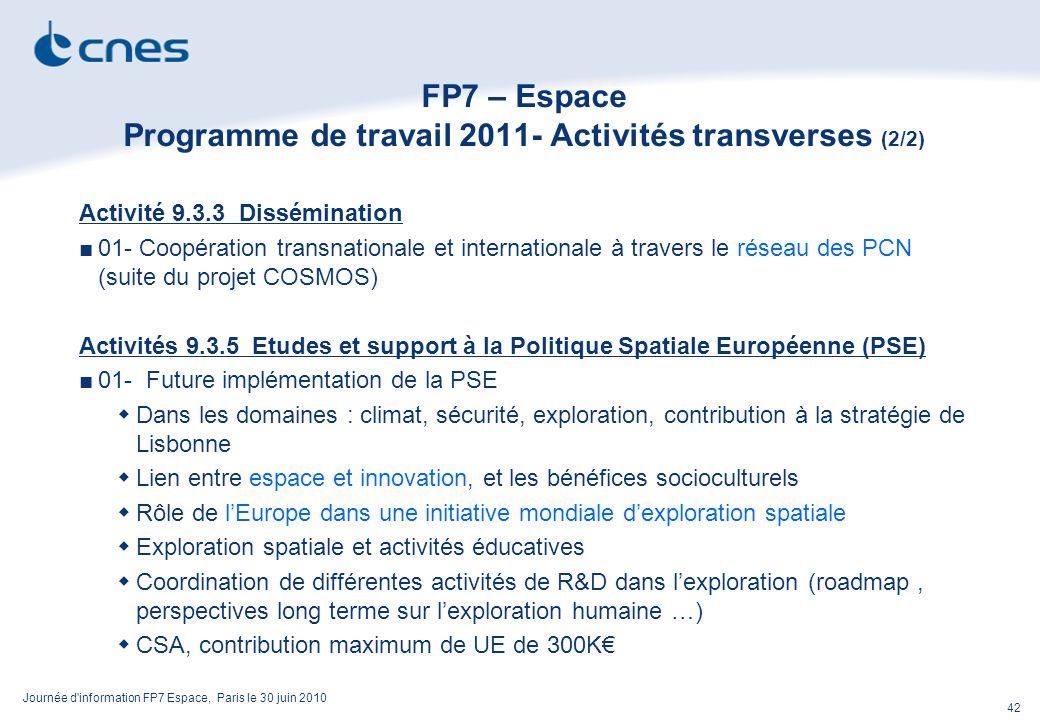 Journée d information FP7 Espace, Paris le 30 juin 2010 42 FP7 – Espace Programme de travail 2011- Activités transverses (2/2) Activité 9.3.3 Dissémination 01- Coopération transnationale et internationale à travers le réseau des PCN (suite du projet COSMOS) Activités 9.3.5 Etudes et support à la Politique Spatiale Européenne (PSE) 01- Future implémentation de la PSE Dans les domaines : climat, sécurité, exploration, contribution à la stratégie de Lisbonne Lien entre espace et innovation, et les bénéfices socioculturels Rôle de lEurope dans une initiative mondiale dexploration spatiale Exploration spatiale et activités éducatives Coordination de différentes activités de R&D dans lexploration (roadmap, perspectives long terme sur lexploration humaine …) CSA, contribution maximum de UE de 300K