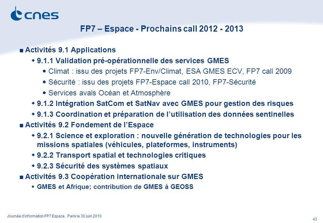 Journée d information FP7 Espace, Paris le 30 juin 2010 43 FP7 – Espace - Prochains call 2012 - 2013 Activités 9.1 Applications 9.1.1 Validation pré-opérationnelle des services GMES Climat : issu des projets FP7-Env/Climat, ESA GMES ECV, FP7 call 2009 Sécurité : issu des projets FP7-Espace call 2010, FP7-Sécurité Services avals Océan et Atmosphère 9.1.2 Intégration SatCom et SatNav avec GMES pour gestion des risques 9.1.3 Coordination et préparation de lutilisation des données sentinelles Activités 9.2 Fondement de lEspace 9.2.1 Science et exploration : nouvelle génération de technologies pour les missions spatiales (véhicules, plateformes, instruments) 9.2.2 Transport spatial et technologies critiques 9.2.3 Sécurité des systèmes spatiaux Activités 9.3 Coopération internationale sur GMES GMES et Afrique; contribution de GMES à GEOSS