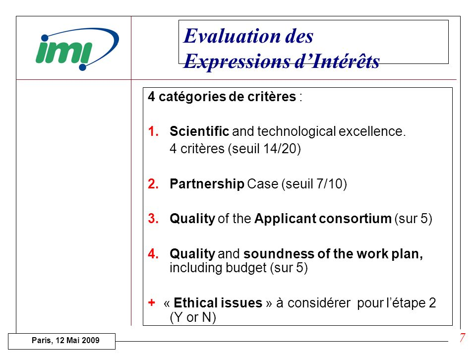 Paris, 12 Mai 2009 Approaches to meet the project objectives (2 pages) Composition of the Applicant Consortium (1/2 page per member) Unique features and complementarities of the Consortium (1 page) Summary work plan (2 pages) 1/2 page Estimated cost per Consortium member Estimated requested IMI contribution (EU funding) Typologie des Expressions dIntérêts ( é tape 1) Scientific Case Declaration of ethical issues Provisional budget plan 6 Written by the « Applicant consortia »: i.e.