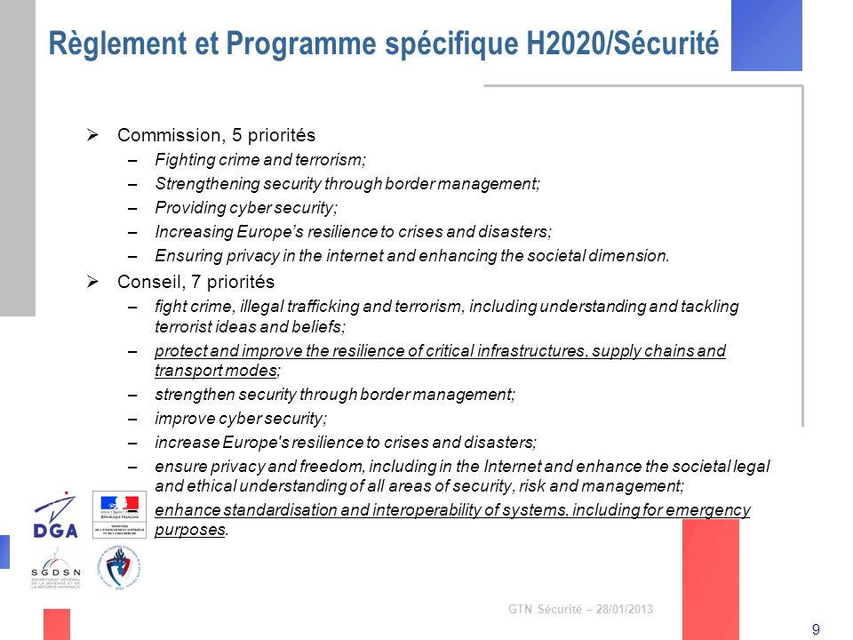 9 GTN Sécurité – 28/01/2013 Règlement et Programme spécifique H2020/Sécurité Commission, 5 priorités –Fighting crime and terrorism; –Strengthening sec