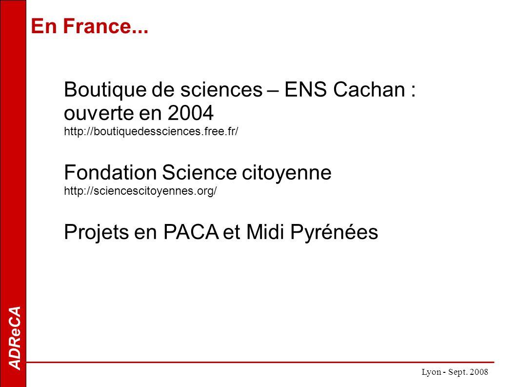 ADReCA Boutique de sciences – ENS Cachan : ouverte en 2004 http://boutiquedessciences.free.fr/ Fondation Science citoyenne http://sciencescitoyennes.org/ Projets en PACA et Midi Pyrénées Lyon - Sept.