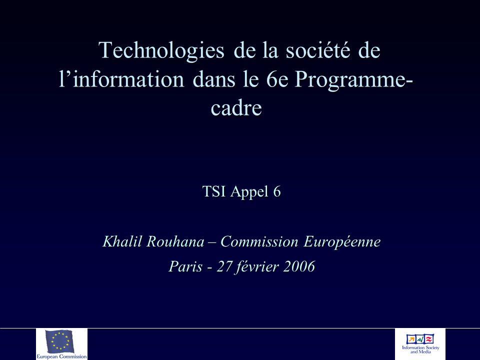 Technologies de la société de linformation dans le 6e Programme- cadre Technologies de la société de linformation dans le 6e Programme- cadre TSI Appel 6 Khalil Rouhana – Commission Européenne Paris - 27 février 2006