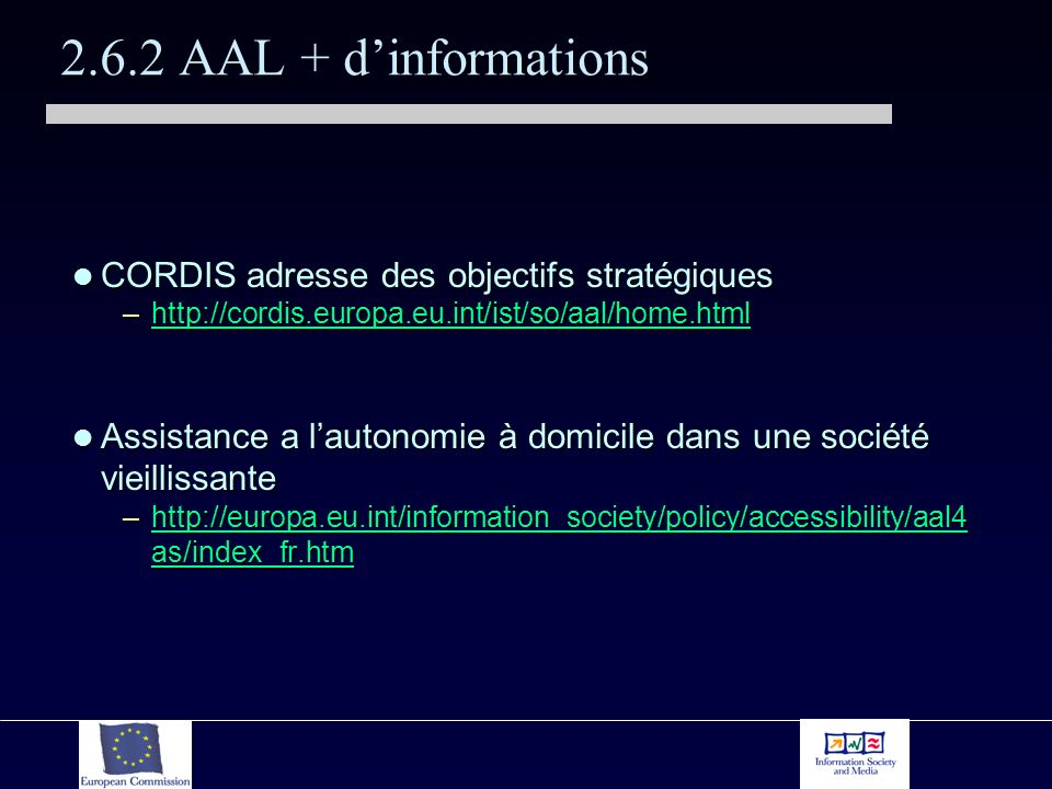 2.6.2 AAL + dinformations CORDIS adresse des objectifs stratégiques CORDIS adresse des objectifs stratégiques –http://cordis.europa.eu.int/ist/so/aal/