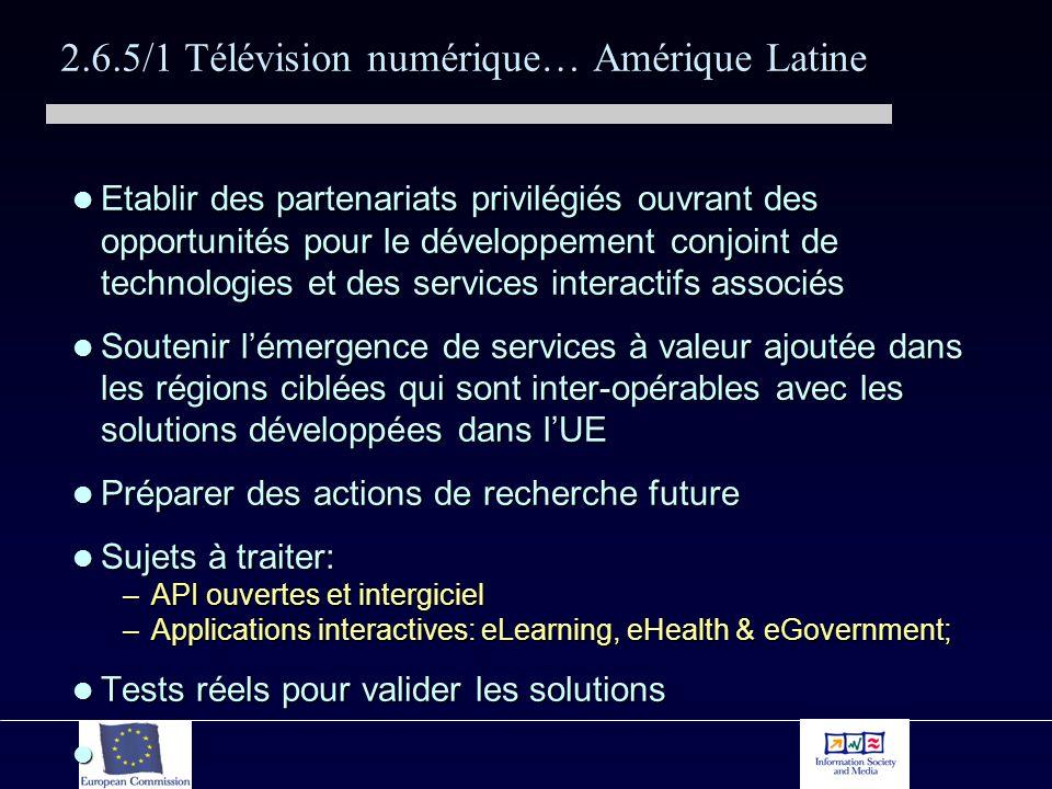 2.6.5/1 Télévision numérique… Amérique Latine Etablir des partenariats privilégiés ouvrant des opportunités pour le développement conjoint de technologies et des services interactifs associés Etablir des partenariats privilégiés ouvrant des opportunités pour le développement conjoint de technologies et des services interactifs associés Soutenir lémergence de services à valeur ajoutée dans les régions ciblées qui sont inter-opérables avec les solutions développées dans lUE Soutenir lémergence de services à valeur ajoutée dans les régions ciblées qui sont inter-opérables avec les solutions développées dans lUE Préparer des actions de recherche future Préparer des actions de recherche future Sujets à traiter: Sujets à traiter: –API ouvertes et intergiciel –Applications interactives: eLearning, eHealth & eGovernment; Tests réels pour valider les solutions Tests réels pour valider les solutions