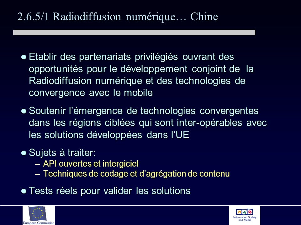 2.6.5/1 Radiodiffusion numérique… Chine Etablir des partenariats privilégiés ouvrant des opportunités pour le développement conjoint de la Radiodiffusion numérique et des technologies de convergence avec le mobile Etablir des partenariats privilégiés ouvrant des opportunités pour le développement conjoint de la Radiodiffusion numérique et des technologies de convergence avec le mobile Soutenir lémergence de technologies convergentes dans les régions ciblées qui sont inter-opérables avec les solutions développées dans lUE Soutenir lémergence de technologies convergentes dans les régions ciblées qui sont inter-opérables avec les solutions développées dans lUE Sujets à traiter: Sujets à traiter: –API ouvertes et intergiciel –Techniques de codage et dagrégation de contenu Tests réels pour valider les solutions Tests réels pour valider les solutions