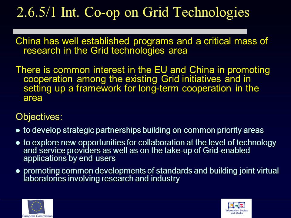 China has well established programs and a critical mass of research in the Grid technologies area There is common interest in the EU and China in promoting cooperation among the existing Grid initiatives and in setting up a framework for long-term cooperation in the area Objectives: to develop strategic partnerships building on common priority areas to develop strategic partnerships building on common priority areas to explore new opportunities for collaboration at the level of technology and service providers as well as on the take-up of Grid-enabled applications by end-users to explore new opportunities for collaboration at the level of technology and service providers as well as on the take-up of Grid-enabled applications by end-users promoting common developments of standards and building joint virtual laboratories involving research and industry promoting common developments of standards and building joint virtual laboratories involving research and industry 2.6.5/1 Int.