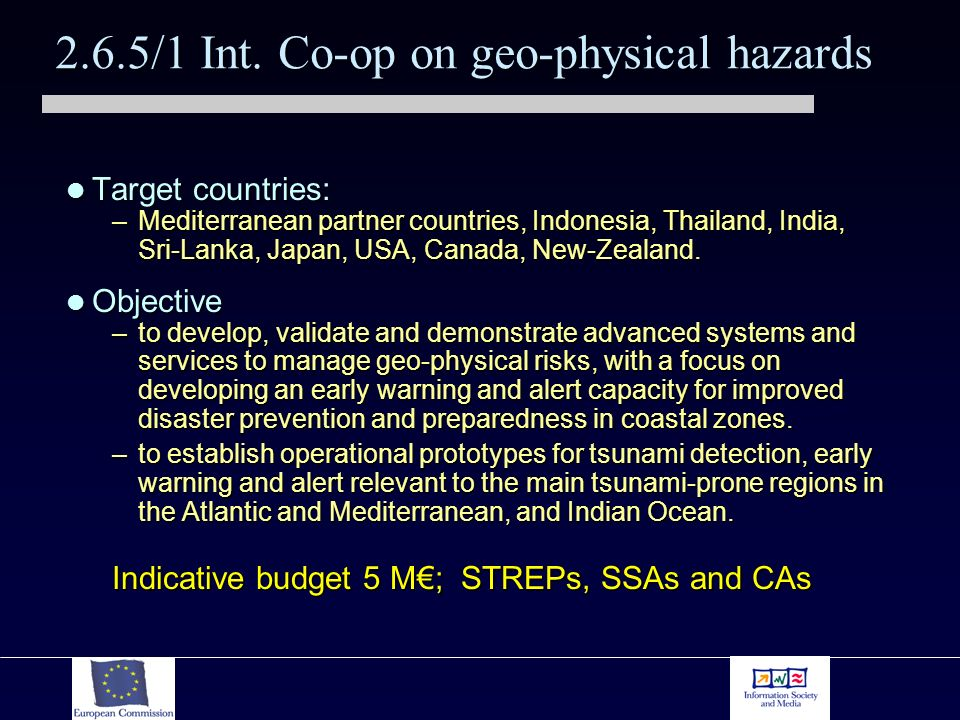 2.6.5/1 Int. Co-op on geo-physical hazards Target countries: Target countries: –Mediterranean partner countries, Indonesia, Thailand, India, Sri-Lanka