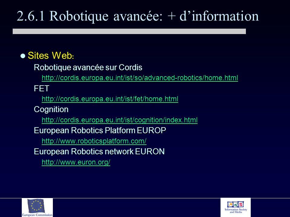 2.6.1 Robotique avancée: + dinformation Sites Web : Sites Web : Robotique avancée sur Cordis http://cordis.europa.eu.int/ist/so/advanced-robotics/home