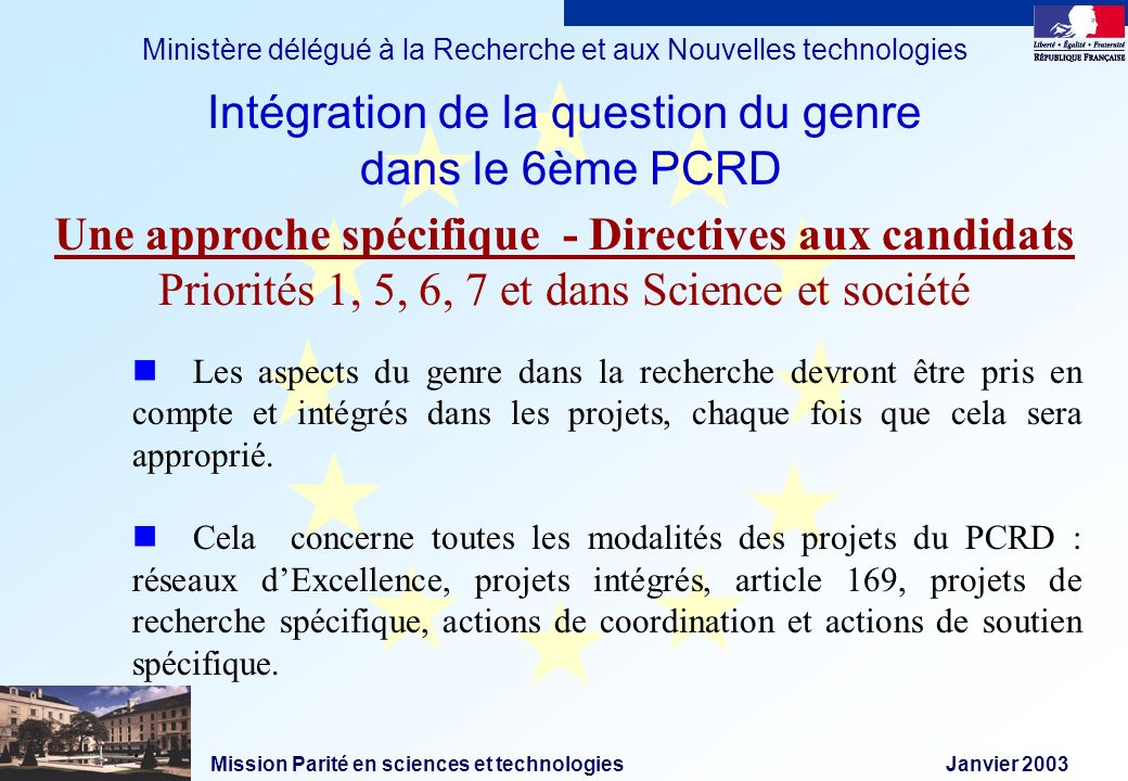 Mission Parité en sciences et technologies Janvier 2003 Ministère délégué à la Recherche et aux Nouvelles technologies Les aspects du genre dans la recherche devront être pris en compte et intégrés dans les projets, chaque fois que cela sera approprié.