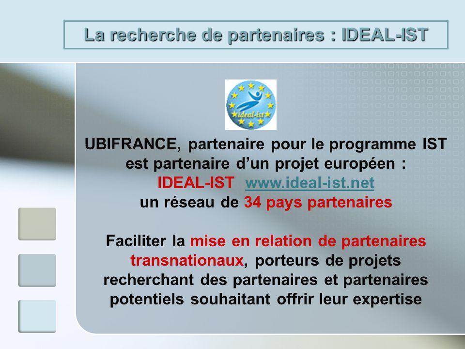 UBIFRANCE, partenaire pour le programme IST est partenaire dun projet européen : IDEAL-IST www.ideal-ist.netwww.ideal-ist.net un réseau de 34 pays partenaires Faciliter la mise en relation de partenaires transnationaux, porteurs de projets recherchant des partenaires et partenaires potentiels souhaitant offrir leur expertise La recherche de partenaires : IDEAL-IST