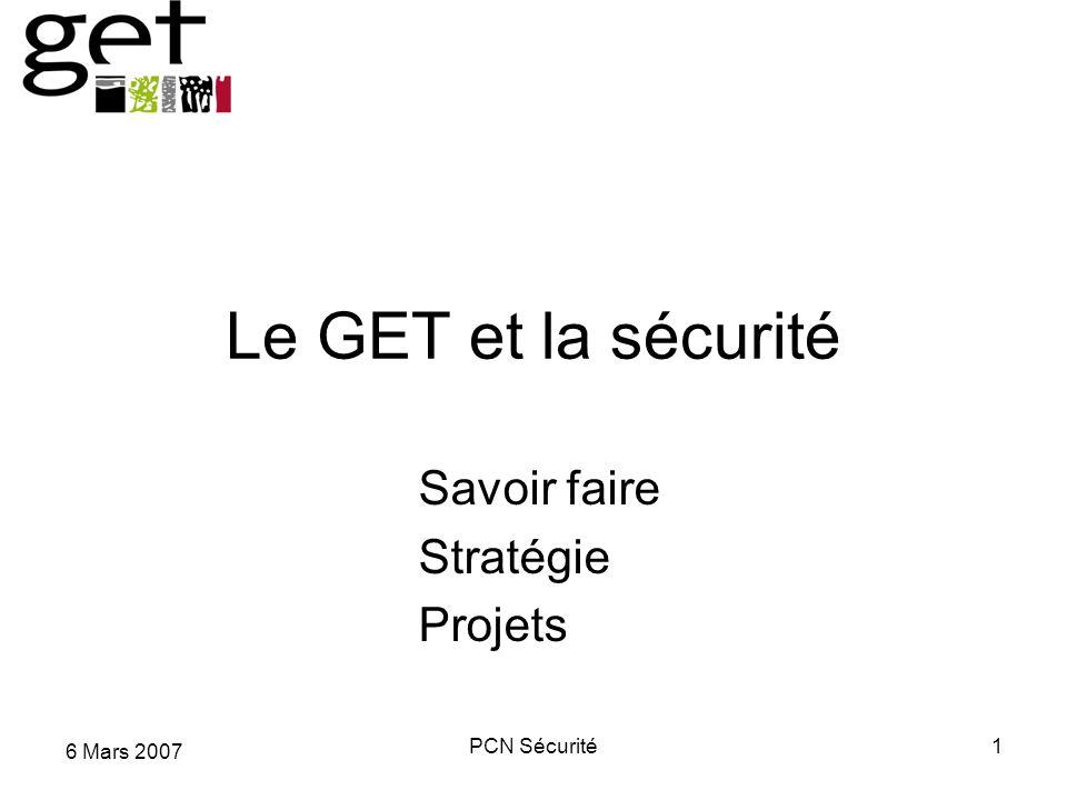 6 Mars 2007 PCN Sécurité1 Le GET et la sécurité Savoir faire Stratégie Projets