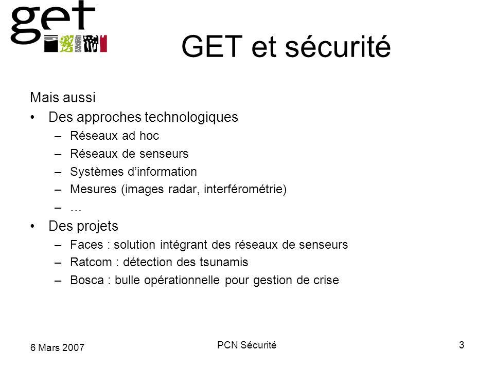 6 Mars 2007 PCN Sécurité3 GET et sécurité Mais aussi Des approches technologiques –Réseaux ad hoc –Réseaux de senseurs –Systèmes dinformation –Mesures
