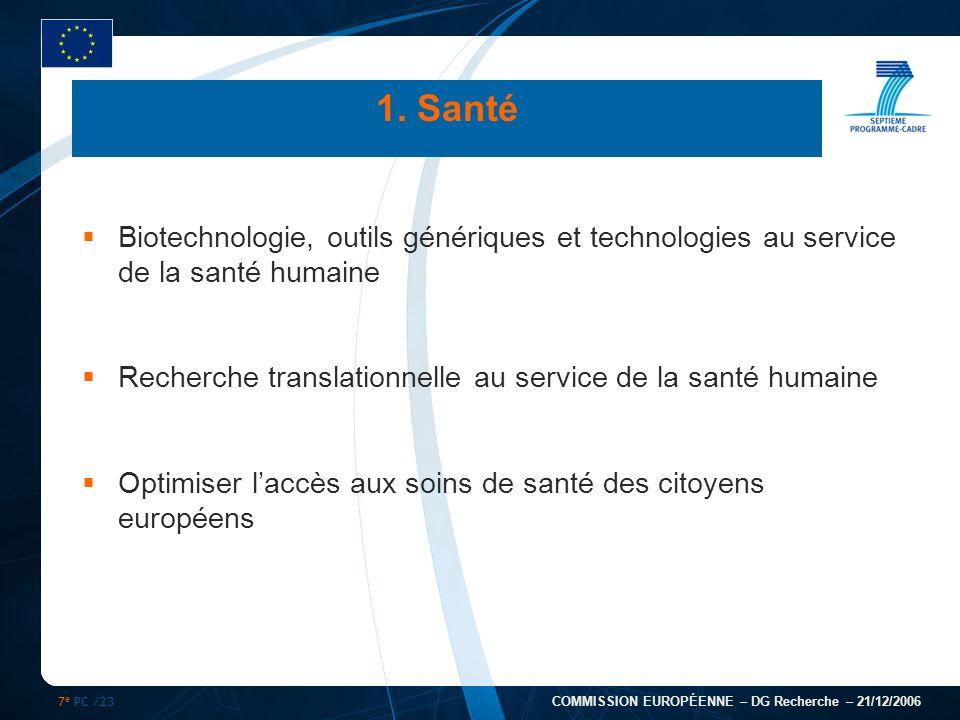 7 e PC /23 COMMISSION EUROPÉENNE – DG Recherche – 21/12/2006 1. Santé Biotechnologie, outils génériques et technologies au service de la santé humaine