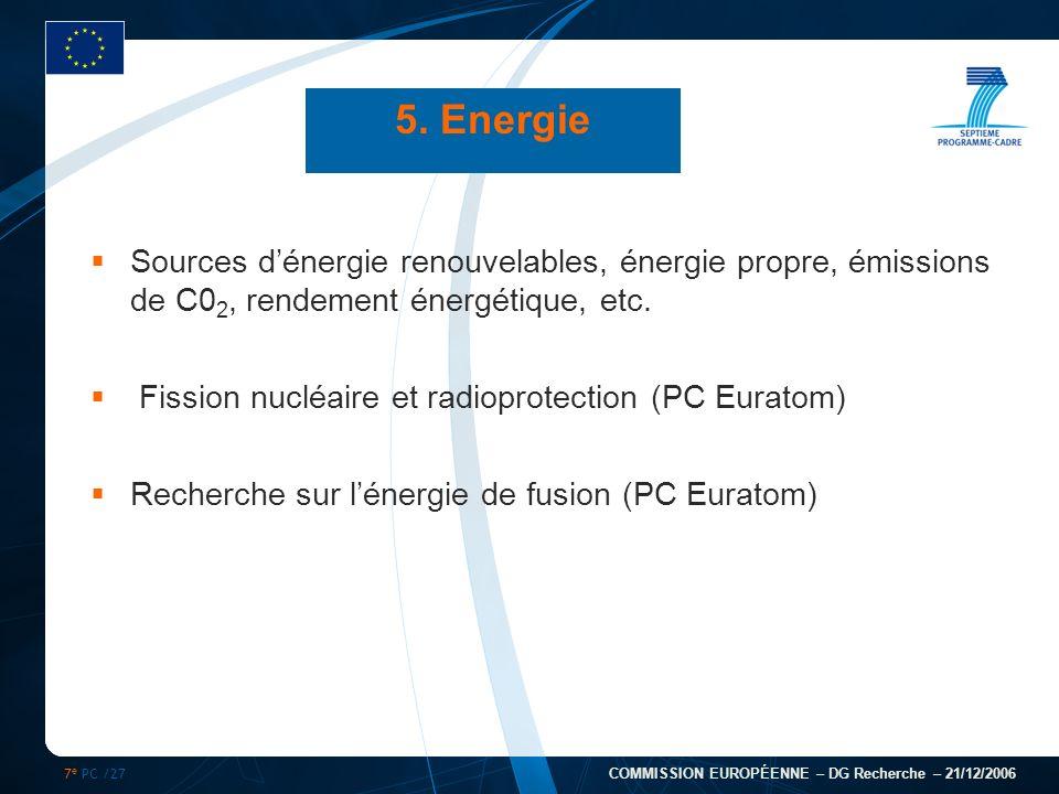 7 e PC /27 COMMISSION EUROPÉENNE – DG Recherche – 21/12/2006 5. Energie Sources dénergie renouvelables, énergie propre, émissions de C0 2, rendement é