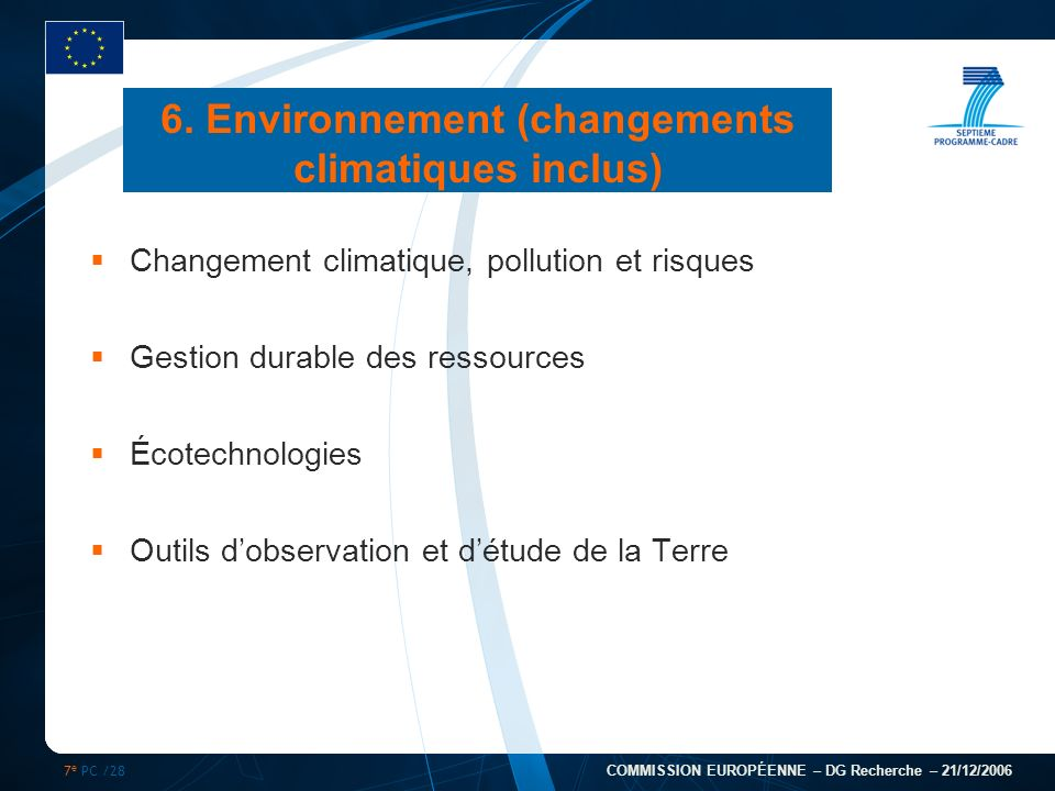 7 e PC /28 COMMISSION EUROPÉENNE – DG Recherche – 21/12/2006 6. Environnement (changements climatiques inclus) Changement climatique, pollution et ris