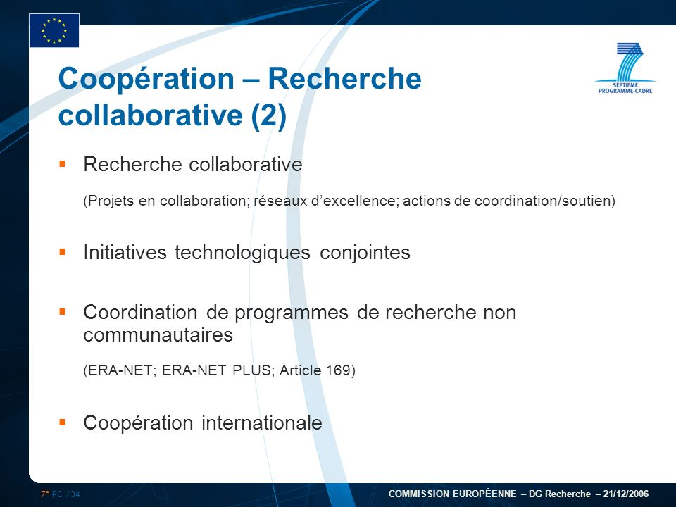 7 e PC /34 COMMISSION EUROPÉENNE – DG Recherche – 21/12/2006 Coopération – Recherche collaborative (2) Recherche collaborative (Projets en collaborati