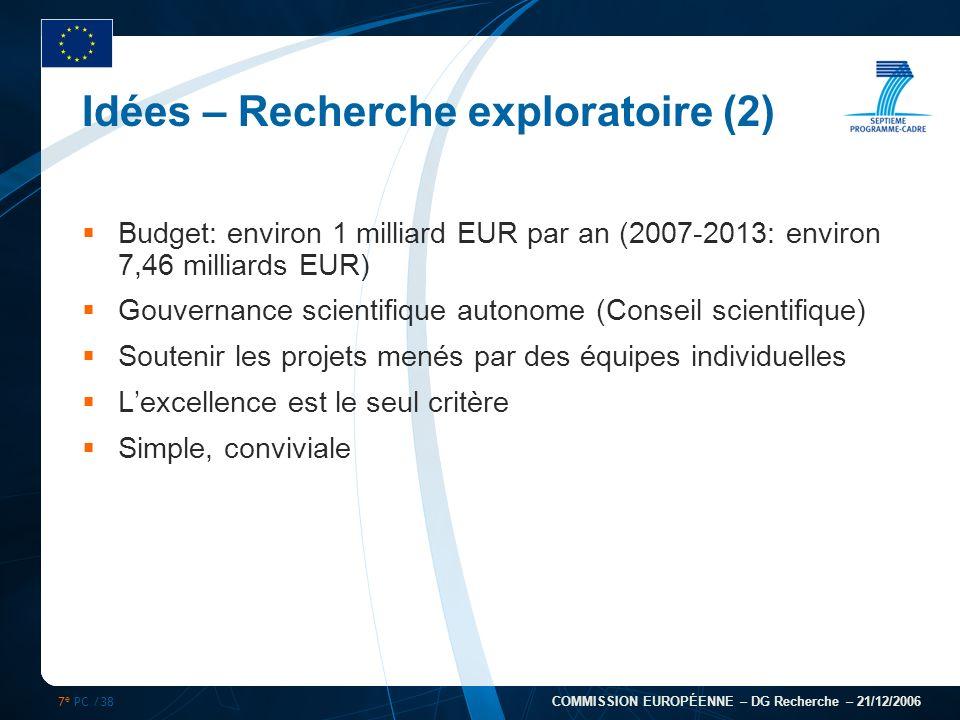 7 e PC /38 COMMISSION EUROPÉENNE – DG Recherche – 21/12/2006 Idées – Recherche exploratoire (2) Budget: environ 1 milliard EUR par an (2007-2013: envi