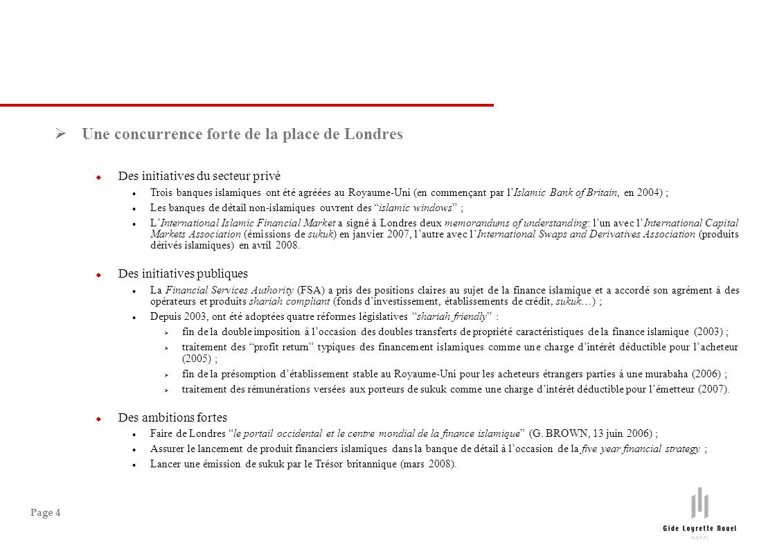 Page 4 Une concurrence forte de la place de Londres Des initiatives du secteur privé Trois banques islamiques ont été agréées au Royaume-Uni (en commençant par lIslamic Bank of Britain, en 2004) ; Les banques de détail non-islamiques ouvrent des islamic windows ; LInternational Islamic Financial Market a signé à Londres deux memorandums of understanding: lun avec lInternational Capital Markets Association (émissions de sukuk) en janvier 2007, lautre avec lInternational Swaps and Derivatives Association (produits dérivés islamiques) en avril 2008.