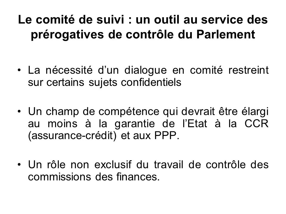 Le comité de suivi : un outil au service des prérogatives de contrôle du Parlement La nécessité dun dialogue en comité restreint sur certains sujets confidentiels Un champ de compétence qui devrait être élargi au moins à la garantie de lEtat à la CCR (assurance-crédit) et aux PPP.