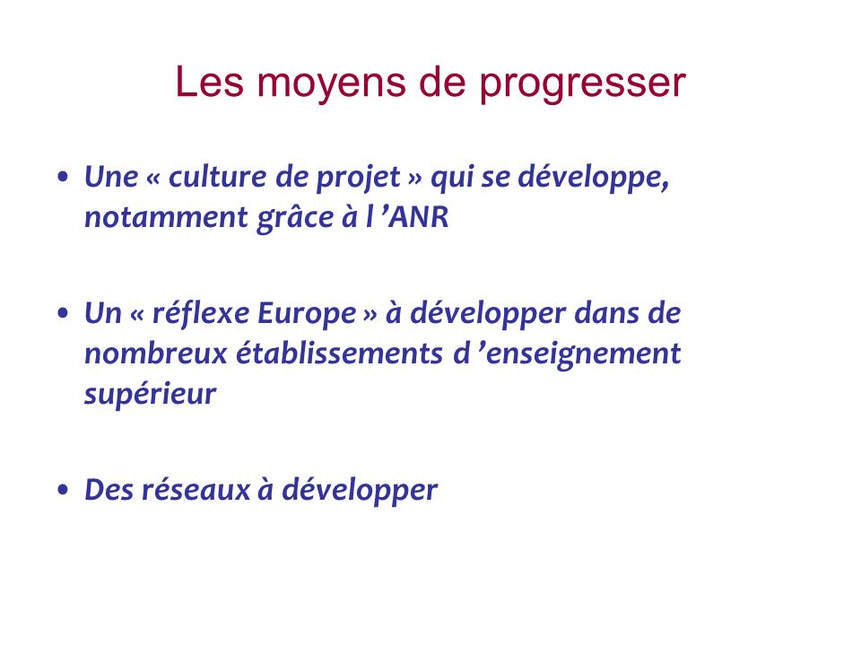 Les moyens de progresser Une « culture de projet » qui se développe, notamment grâce à l ANR Un « réflexe Europe » à développer dans de nombreux établissements d enseignement supérieur Des réseaux à développer