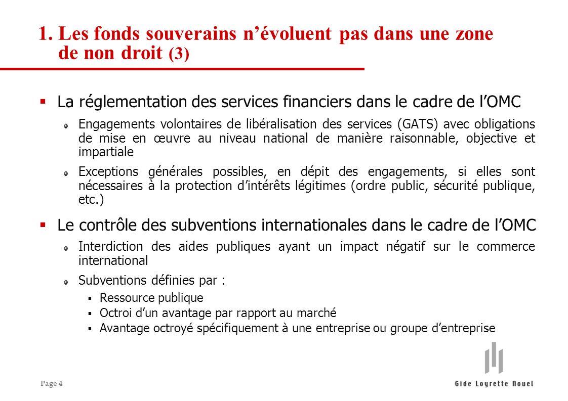 Page 4 La réglementation des services financiers dans le cadre de lOMC Engagements volontaires de libéralisation des services (GATS) avec obligations de mise en œuvre au niveau national de manière raisonnable, objective et impartiale Exceptions générales possibles, en dépit des engagements, si elles sont nécessaires à la protection dintérêts légitimes (ordre public, sécurité publique, etc.) Le contrôle des subventions internationales dans le cadre de lOMC Interdiction des aides publiques ayant un impact négatif sur le commerce international Subventions définies par : Ressource publique Octroi dun avantage par rapport au marché Avantage octroyé spécifiquement à une entreprise ou groupe dentreprise 1.Les fonds souverains névoluent pas dans une zone de non droit (3)