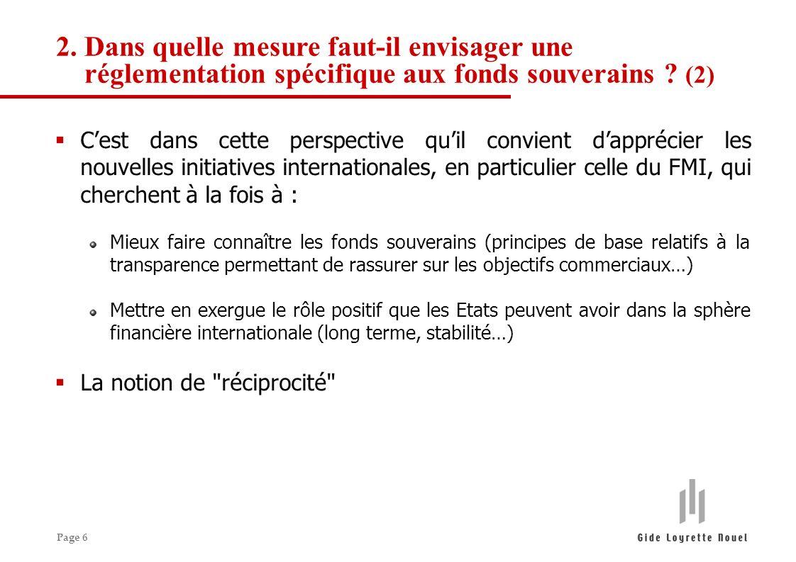 Page 6 Cest dans cette perspective quil convient dapprécier les nouvelles initiatives internationales, en particulier celle du FMI, qui cherchent à la fois à : Mieux faire connaître les fonds souverains (principes de base relatifs à la transparence permettant de rassurer sur les objectifs commerciaux…) Mettre en exergue le rôle positif que les Etats peuvent avoir dans la sphère financière internationale (long terme, stabilité…) La notion de réciprocité 2.Dans quelle mesure faut-il envisager une réglementation spécifique aux fonds souverains .