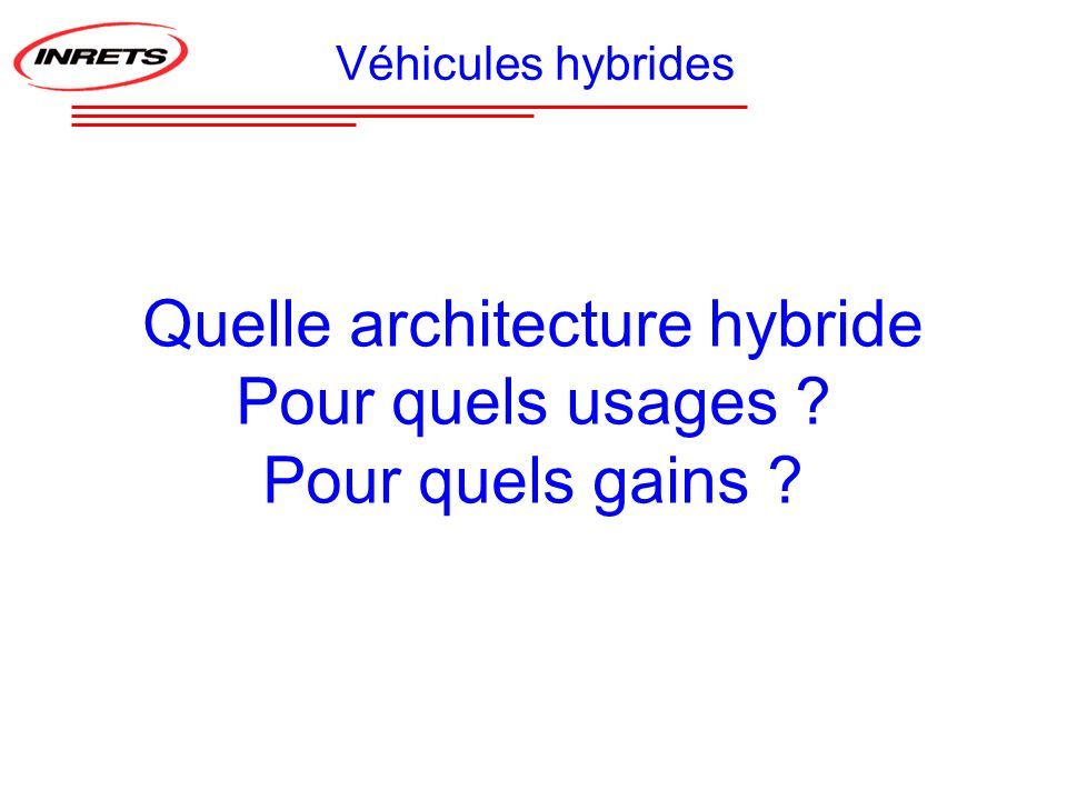 Batterie : # 25 kWh Autonomie : # 150 km électrique # 500 km hybride Batterie : # 22 kWh Autonomie : # 30 km électrique # 350 km hybride Vendu depuis 200430 prototypes en démo Mise en œuvre hybrides avec autonomie électrique et recharge réseau Batterie : # 14 kWh Autonomie : # 36 km électrique # 500 km hybride 6 prototypes en démo Gruau Microbus Daimler-Chrysler Sprinter Dassault-Heuliez Cleanova