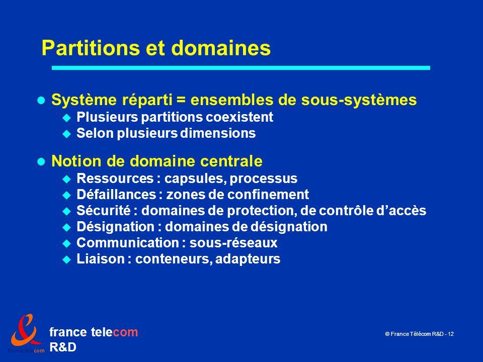 france telecom R&D © France Télécom R&D - 12 Partitions et domaines Système réparti = ensembles de sous-systèmes Plusieurs partitions coexistent Selon