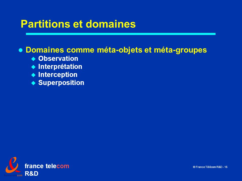 france telecom R&D © France Télécom R&D - 16 Partitions et domaines Domaines comme méta-objets et méta-groupes Observation Interprétation Interception