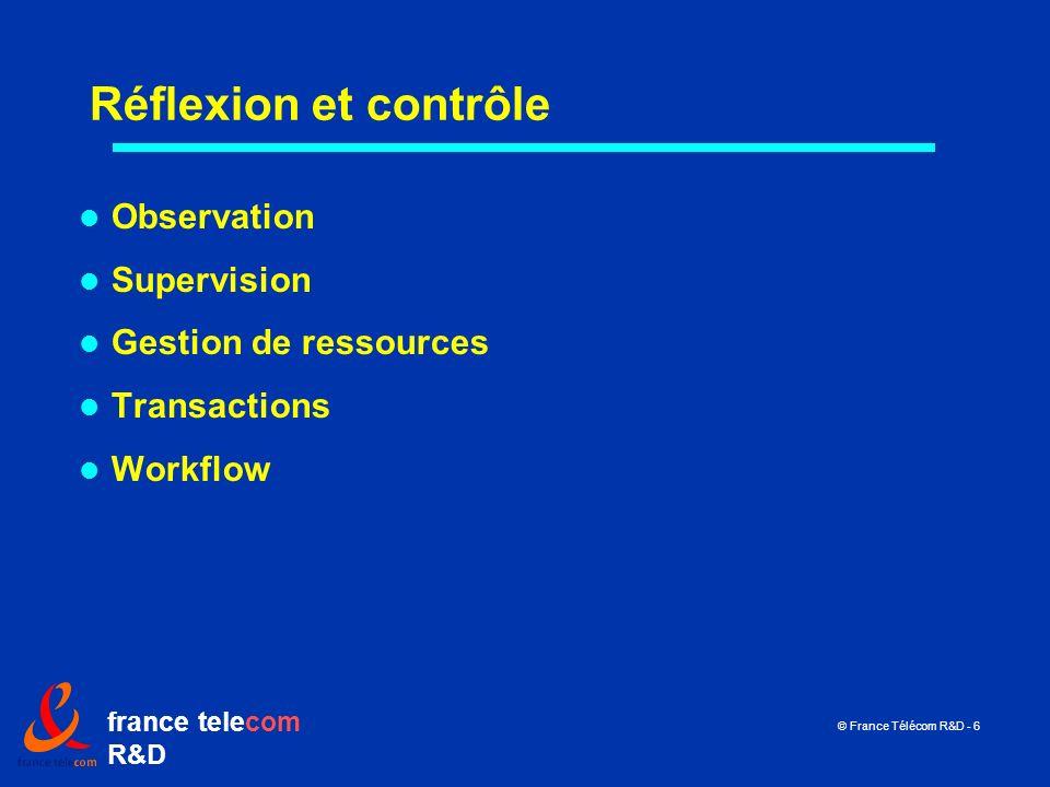 france telecom R&D © France Télécom R&D - 6 Réflexion et contrôle Observation Supervision Gestion de ressources Transactions Workflow