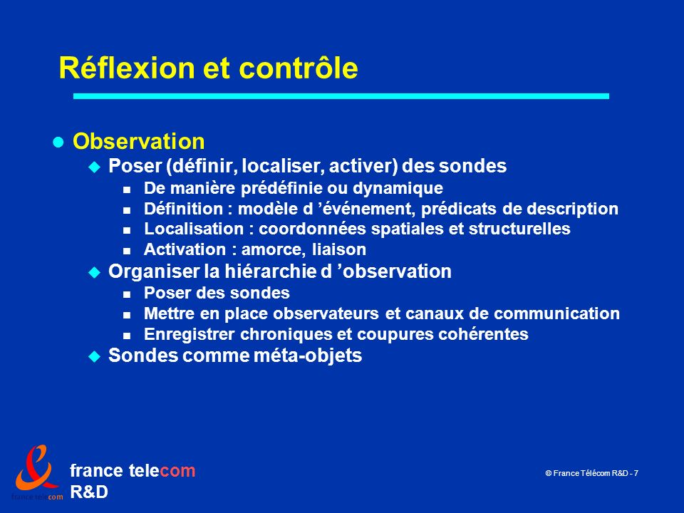 france telecom R&D © France Télécom R&D - 7 Réflexion et contrôle Observation Poser (définir, localiser, activer) des sondes De manière prédéfinie ou