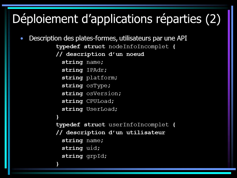 Déploiement dapplications réparties (2) Description des plates-formes, utilisateurs par une API typedef struct nodeInfoIncomplet { // description dun noeud string name; string IPAdr; string platform; string osType; string osVersion; string CPULoad; string UserLoad; } typedef struct userInfoIncomplet { // description dun utilisateur string name; string uid; string grpId; }