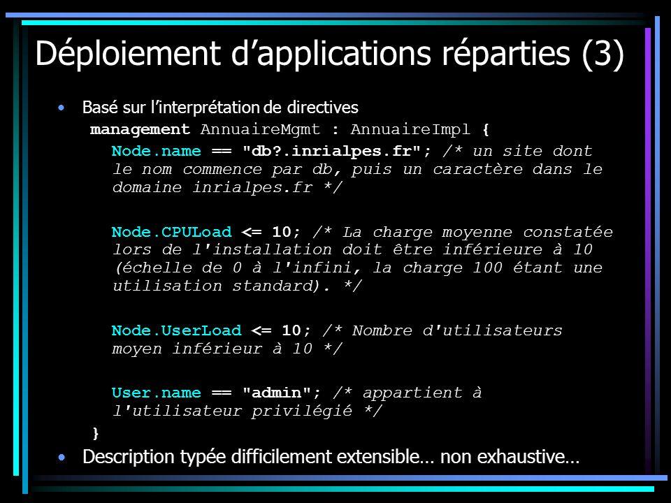 Déploiement dapplications réparties (3) Basé sur linterprétation de directives management AnnuaireMgmt : AnnuaireImpl { Node.name == db .inrialpes.fr ; /* un site dont le nom commence par db, puis un caractère dans le domaine inrialpes.fr */ Node.CPULoad <= 10; /* La charge moyenne constatée lors de l installation doit être inférieure à 10 (échelle de 0 à l infini, la charge 100 étant une utilisation standard).