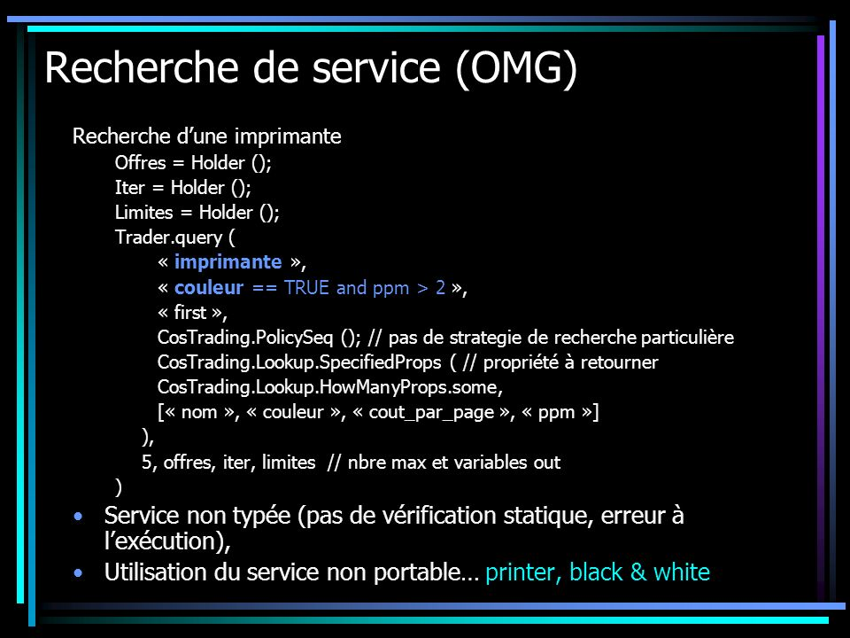 Recherche de service (OMG) Recherche dune imprimante Offres = Holder (); Iter = Holder (); Limites = Holder (); Trader.query ( « imprimante », « couleur == TRUE and ppm > 2 », « first », CosTrading.PolicySeq (); // pas de strategie de recherche particulière CosTrading.Lookup.SpecifiedProps ( // propriété à retourner CosTrading.Lookup.HowManyProps.some, [« nom », « couleur », « cout_par_page », « ppm »] ), 5, offres, iter, limites// nbre max et variables out ) Service non typée (pas de vérification statique, erreur à lexécution), Utilisation du service non portable… printer, black & white