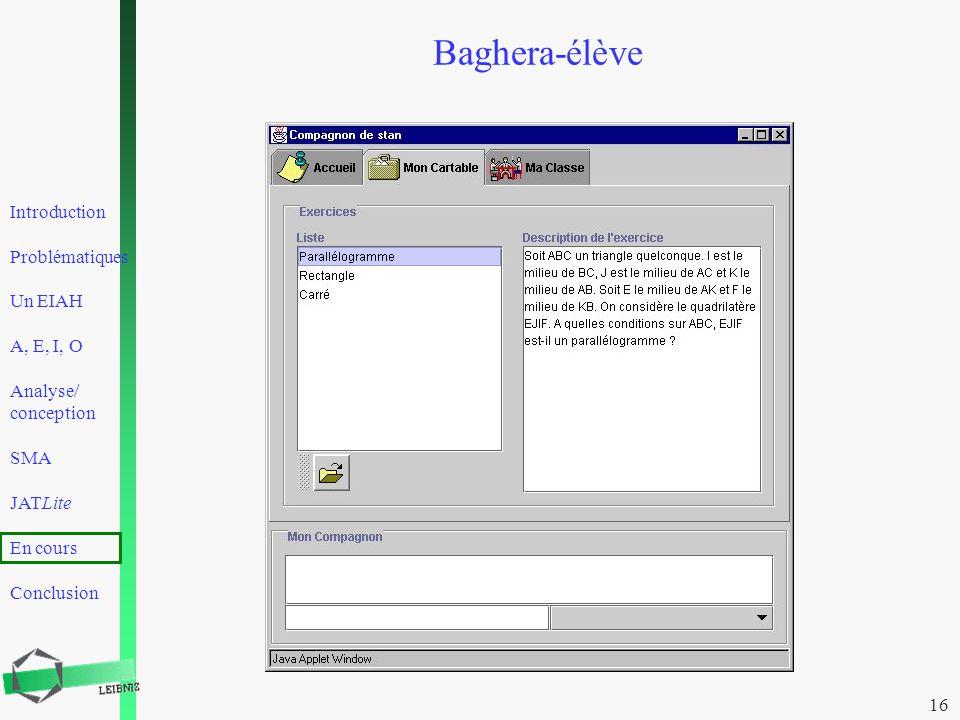 Introduction Problématiques Un EIAH A, E, I, O Analyse/ conception SMA JATLite En cours Conclusion 16 Baghera-élève