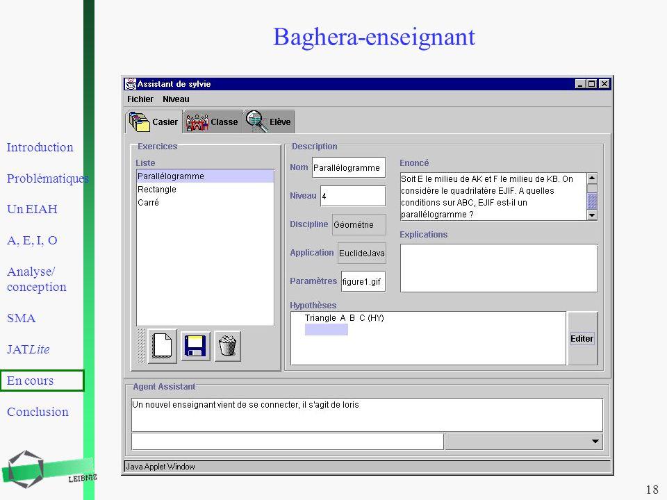 Introduction Problématiques Un EIAH A, E, I, O Analyse/ conception SMA JATLite En cours Conclusion 18 Baghera-enseignant